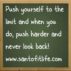 Always give that little bit extra and never go back. Break your limits!