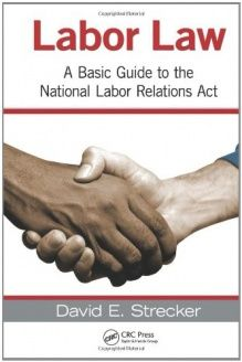 Labor Law  A Basic Guide to the National Labor Relations Act, 978-1439855942, David E. Strecker, CRC Press; 1 edition