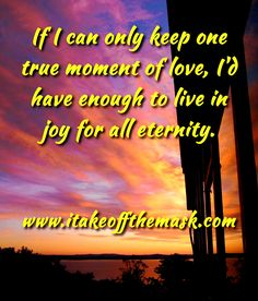 If I can only keep one true moment of love, I'd have enough to live in joy for all eternity. READ MORE... http://itakeoffthemask.com/prayers/a-prayer-of-gratitude/
