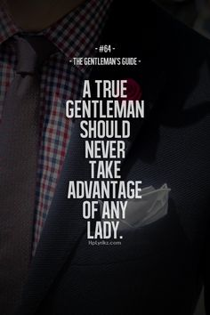 "The Gentleman's Guide 64 - ""A true gentleman should never take advantage of any lady. Gentleman Stil, True Gentleman, Dapper Gentleman, Quotes To Live By, Love Quotes, Inspirational Quotes, Simple Quotes, Random Quotes, Thoughts"