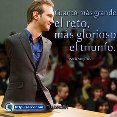 Cuanto más grande el reto, más glorioso el triunfo. Nick Vuijicic. http://selvv.com/tu-imagen/