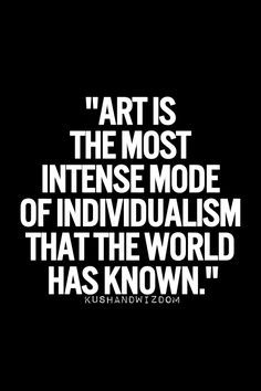 """""""Art is the most intense mode of individualism that the world has known."""""""