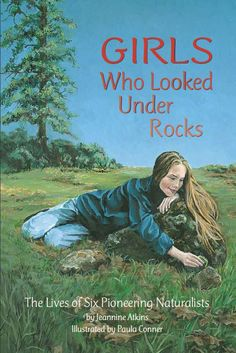 Girls Who Looked Under Rocks: The Lives of Six Pioneering Naturalists - A collection of stories of women inspired by nature to carve out ground breaking careers in science and the environment. (ages 10 and up)