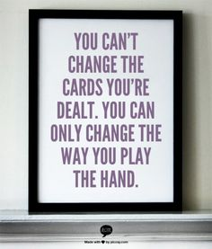 You can't change the cards you're dealt.  You can only change the way you play the hand.