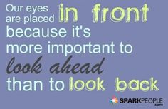 Our eyes are placed in front because it's more important to look ahead than to look back.