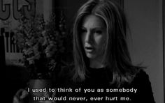 Rachel and Ross break up: I used to think of you as somebody who would never, ever hurt me.
