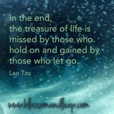 In the end, the treasure of life is missed by those who hold on and gained by those who let go. ~ Lao Tzu Sometimes it's really scary to let go though. Quotable Quotes, Wisdom Quotes, Quotes To Live By, Me Quotes, Qoutes, People Quotes, Poetry Quotes, Kahlil Gibran, Carl Jung