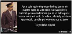 Por el solo hecho de pensar distinto dentro de nuestro estilo de vida nadie es privado de su libertad, pero consideramos que es un delito grave atentar contra el estilo de vida occidental y cristiano queriéndolo cambiar por otro que nos es ajeno (Jorge Rafael Videla)