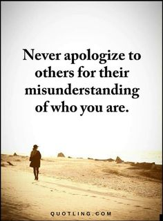 Quotes Never apologize to others for their misunderstanding of who you are.