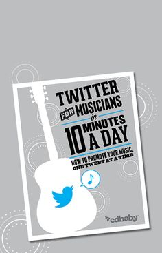 PDF guide. Twitter for Musicians In Ten Minutes a Day. How to promote your music, one tweet at a time