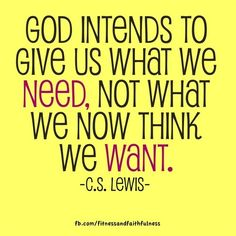 God intends on giving us what we NEED, not what we now think we WANT.~ C.S. Lewis