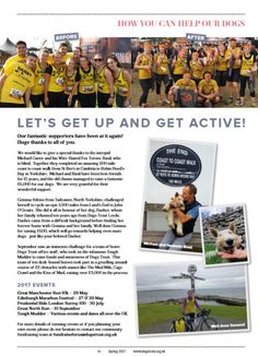 2017 Spring Dogs Trust Supporter Magazine  Fundraisers – Get up and get active! Page 19  Great Manchester Run 10k – 28 May Edinburgh Marathon Festival – 27 & 28 May Prudential Ride London-Surrey 100 - 30 July  Great North Run – 10 September fundraiseforus@dogstrust.org.uk