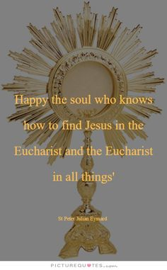 "Happy the soul who knows how to find Jesus in the Eucharist and the Eucharist in all things- St Peter Julian Eymard ""Apostle of Adoration"" God and Jesus Christ Catholic Prayers, Catholic Saints, Roman Catholic, Adoration Catholic, Catholic Beliefs, Catholic Mass, Novena Prayers, Inspirational Catholic Quotes, Praying For Others"