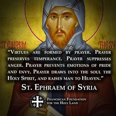 """""""Virtues are formed by prayer. Prayer prevents emotions of pride and envy. Prayer draws into the soul the Holy Spirit, and raises man to Heaven."""" -St Ephraem of Syria Catholic Books, Catholic Quotes, Catholic Prayers, Catholic Saints, Religious Quotes, Roman Catholic, Early Church Fathers, Bible Verse Memorization, Prayer Quotes"""