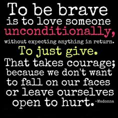 To be brave is to love someone unconditionally, without expecting anything in return. That takes courage; because we don't want to fall on our faces or leave ourselves open to hurt Madonna Quotes, Relationship Quotes, Life Quotes, Relationships, Unconditional Love Quotes, Honesty Quotes, Bon Courage, Thought For Today, Love Actually