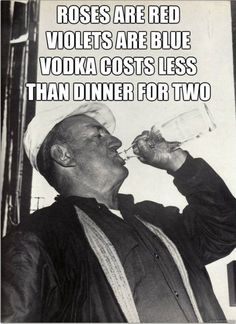 Roses are red, violets are blue, vodka costs less than dinner for two