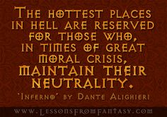 The hottest places in hell are reserved for those who, in times of great moral crisis, maintain their neutrality. (From 'Inferno' by Dante Alighieri)