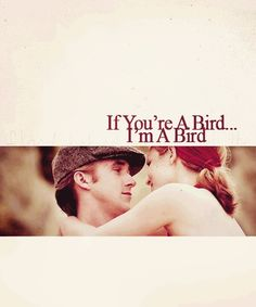 """If your a bird, I'm a bird""- the notebook. My favorite line in the movie :)"