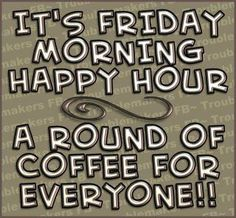 Round of coffee for everyone. It's on me! Happy Friday!