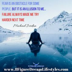 Fear is an obstacle for some people But it is an Illusion to me... Failure always made me try harder next time. Quoted by Michael Jordan  Fear is a made up person... he doesn't exist but yet we make him one of the most powerful beings in our minds. . . .