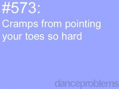 """We were doing cardio and my teacher yells """"POINTE YOUR TOES!"""" so the entire time we did that exercise I had to pointe my toes and I ended up getting a foot cramp and it hurt"""