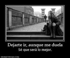 Dejarte ir, aunque me duela sé que será lo mejor. #frases