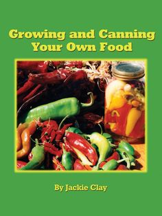 Growing and Canning Your Own Food: Jackie Clay: 9780982157763: Amazon.com: Books