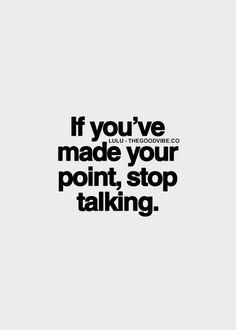 If you've made your point, stop talking. Seriously, just stop talking!