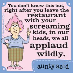 Aunty Acid speaks the truth for ALL of us on THIS subject!