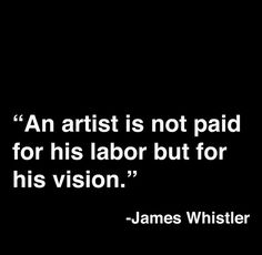 An artist is not paid for his labor but for his vision. Quote by James Whistler Great Quotes, Quotes To Live By, Me Quotes, Inspirational Quotes, Fabulous Quotes, Wisdom Quotes, Motivational, The Words, Artist Quotes
