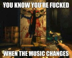 #bioshock video game humor. you know you're fucked when the music changes.