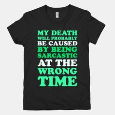 My death will probably be caused by being sarcastic at the wrong time. Nobody ever really knows when to take me seriously, because I am just the epitome of biting satire and cunning wit. My words... | Beautiful Designs on Graphic Tees, Tanks and Long Sleeve Shirts with New Items Every Day. Satisfaction Guaranteed. Easy Returns..