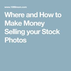 Where and How to Make Money Selling your Stock Photos
