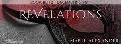 Revelations   Revelations by T. Marie Alexander Release Date: January 27th 2017 Summary from Goodreads: Have you ever craved something so badly that all reason was just an excuse getting in your way? Have you needed something so desperately that you didnt care how you got it or who you hurt in the process? I haveand not that long ago. Acceptance. Acceptance from family and friends Acceptance of the person I am inside and not outright rejection. It didnt come easily for me and now I believe…