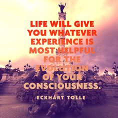 """""""Life will give you whatever experience is most helpful for the evolution of your consciousness."""" — Eckhart Tolle"""