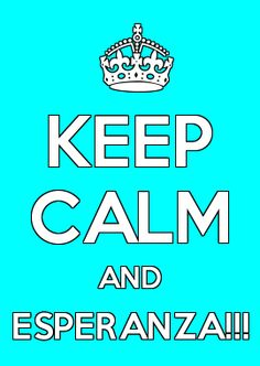 KEEP CALM AND ESPERANZA!!!