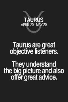 Taurus are great objective listeners. They understand the big picture and also offer great advice. Taurus | Taurus Quotes | Taurus Zodiac Signs