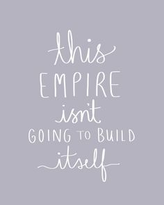 This empire isn't going to build itself.