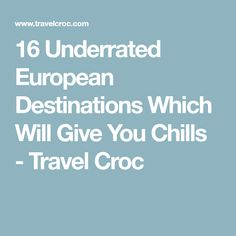 16 Underrated European Destinations Which Will Give You Chills - Travel Croc