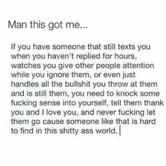 Took me a long time to get this...I'm grateful for what I have now though. I've learned alot over time and still don't get what women want. But I kno what I have and it's everything I want. Gotta take the good w the bad. It's how u handle the tuff times that says alot about ur own character. A good man IS hard to find so if u have one hang on and pick ur battles w class. Silence is golden, it truly is...;)