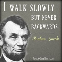 Historic Abraham Lincoln Quote on Success- I walk slowly- never backwards. Historic Abraham Lincoln Quote on Success- I walk slowly- never backwards Quotes Dream, Life Quotes Love, Book Quotes, Words Quotes, Movie Quotes, Wise Quotes About Life, Sayings, Quotes Quotes, Famous Historical Quotes
