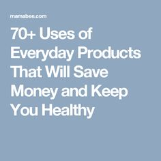 70+ Uses of Everyday Products That Will Save Money and Keep You Healthy