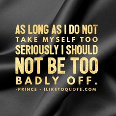 As long as I do not take myself too seriously, I should not be too badly off. Confidence Quotes, Rest In Peace, Take My, Prince, Woman, Live, Trust Quotes