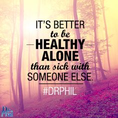 It's better to be healthy alone than sick with someone else. #DrPhil