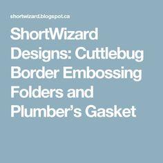 ShortWizard Designs: Cuttlebug Border Embossing Folders and Plumber's Gasket