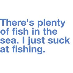 "So true! My mom always sang a ""too many fish in the sea"" song when there was a breakup. Now to get better at fishing..."