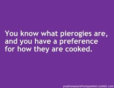 You know PA when you know what pierogies are and have a preference for how they are prepared