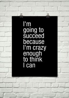 I'm crazy enough to KNOW I can!