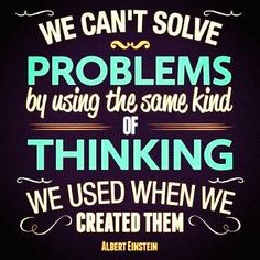 """""""We can't solve problems by using the same kind of thinking we used when we created them."""" -- Albert Einstein"""