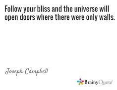 Follow your bliss and the universe will open doors where there were only walls. / Joseph Campbell